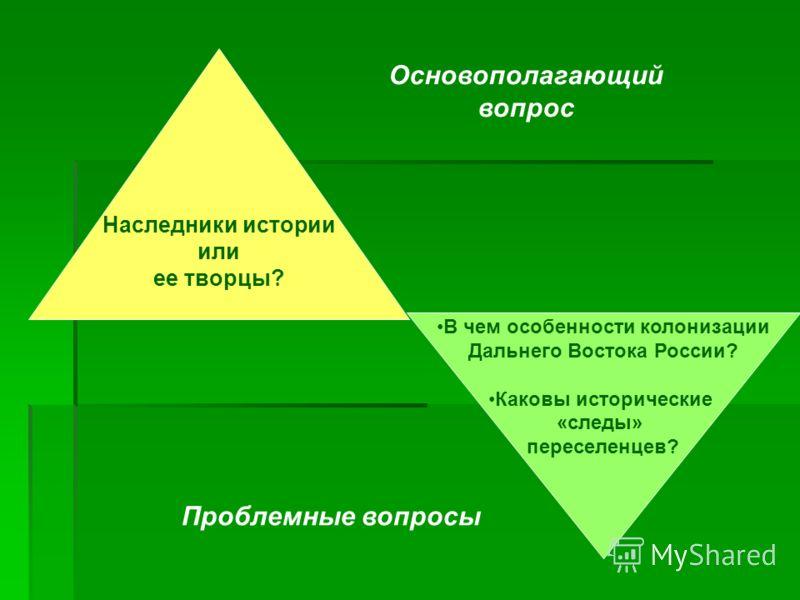 Наследники истории или ее творцы? В чем особенности колонизации Дальнего Востока России? Каковы исторические «следы» переселенцев? Основополагающий вопрос Проблемные вопросы