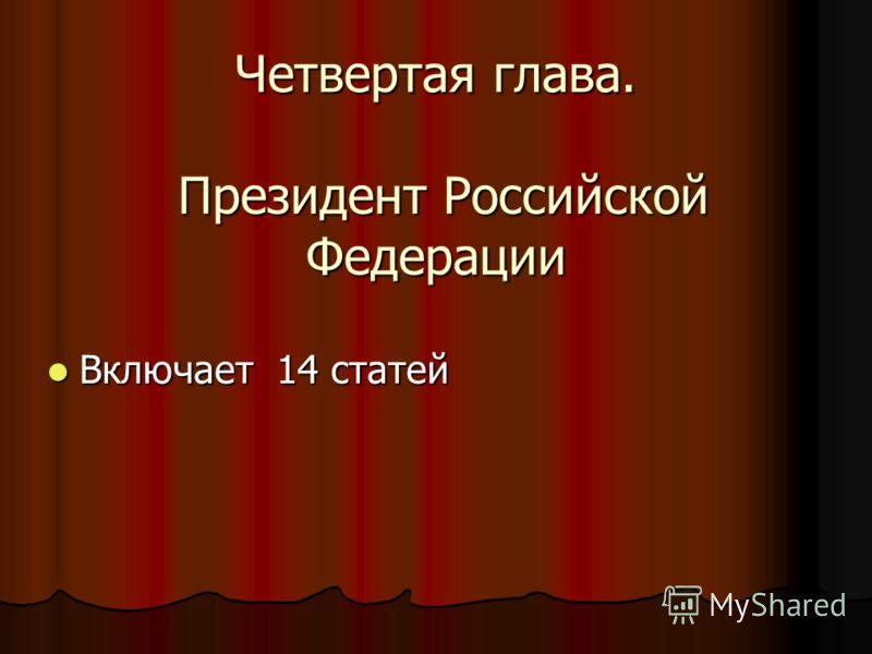 Четвертая глава. Президент Российской Федерации Включает 14 статей Включает 14 статей