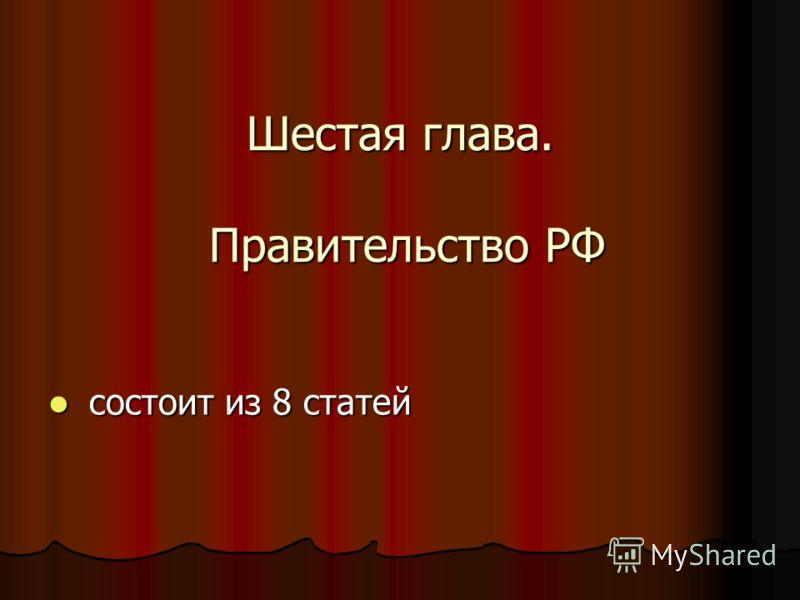 Шестая глава. Правительство РФ состоит из 8 статей состоит из 8 статей
