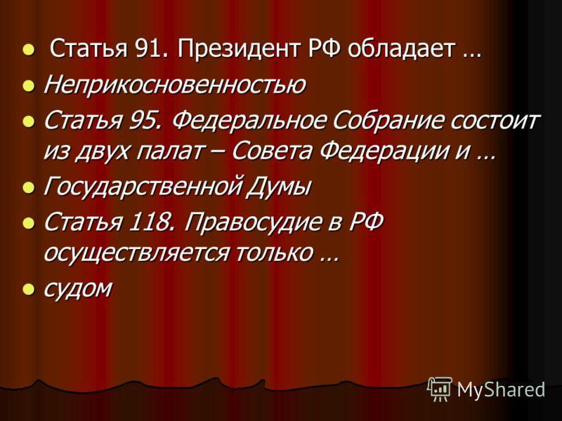 Статья 91. Президент РФ обладает … Статья 91. Президент РФ обладает … Неприкосновенностью Неприкосновенностью Статья 95. Федеральное Собрание состоит из двух палат – Совета Федерации и … Статья 95. Федеральное Собрание состоит из двух палат – Совета