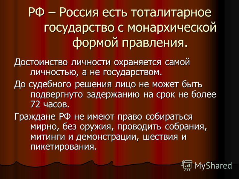 РФ – Россия есть тоталитарное государство с монархической формой правления. Достоинство личности охраняется самой личностью, а не государством. До судебного решения лицо не может быть подвергнуто задержанию на срок не более 72 часов. Граждане РФ не и