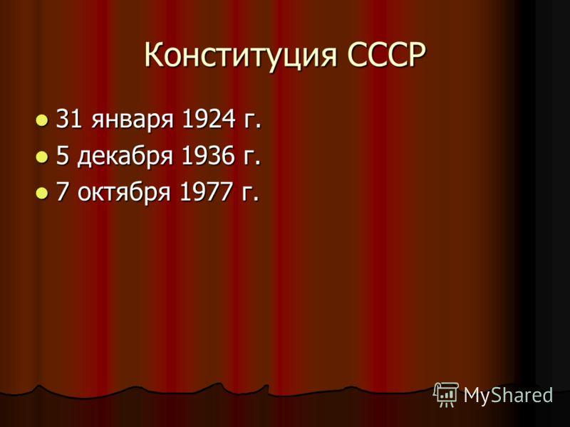 Конституция СССР 31 января 1924 г. 31 января 1924 г. 5 декабря 1936 г. 5 декабря 1936 г. 7 октября 1977 г. 7 октября 1977 г.