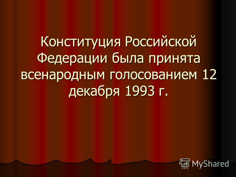 Конституция Российской Федерации была принята всенародным голосованием 12 декабря 1993 г.