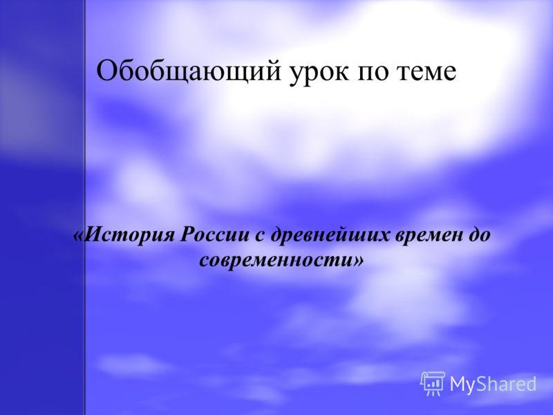 Обобщающий урок по теме «История России с древнейших времен до современности»