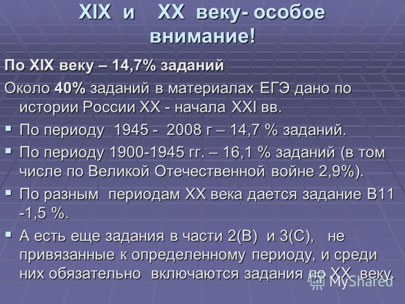 XIX и XX веку- особое внимание! По XIX веку – 14,7% заданий Около 40% заданий в материалах ЕГЭ дано по истории России ХХ - начала XXI вв. По периоду 1945 - 2008 г – 14,7 % заданий. По периоду 1945 - 2008 г – 14,7 % заданий. По периоду 1900-1945 гг. –