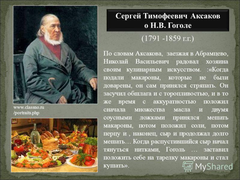 По словам Аксакова, заезжая в Абрамцево, Николай Васильевич радовал хозяина своим кулинарным искусством. :«Когда подали макароны, которые не были доварены, он сам принялся стряпать. Он засучил обшлага и с торопливостью, и в то же время с аккуратность
