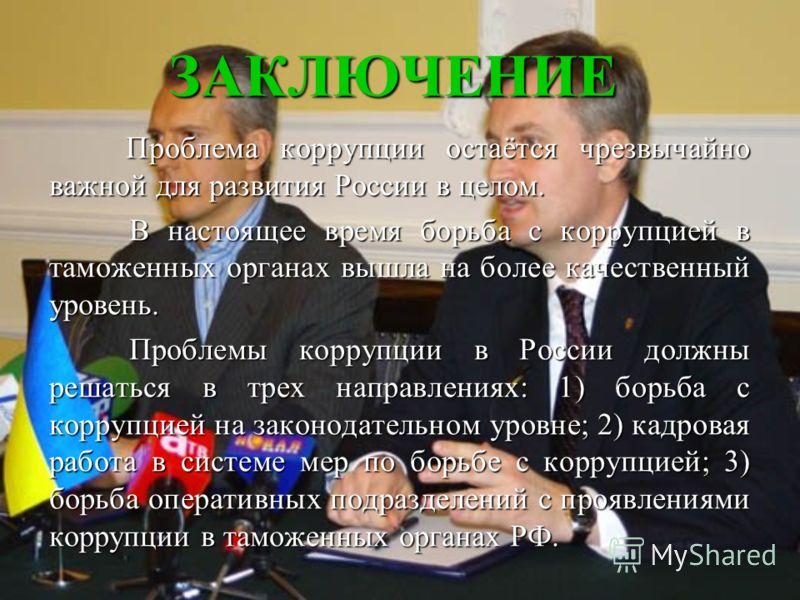 ЗАКЛЮЧЕНИЕ Проблема коррупции остаётся чрезвычайно важной для развития России в целом. Проблема коррупции остаётся чрезвычайно важной для развития России в целом. В настоящее время борьба с коррупцией в таможенных органах вышла на более качественный