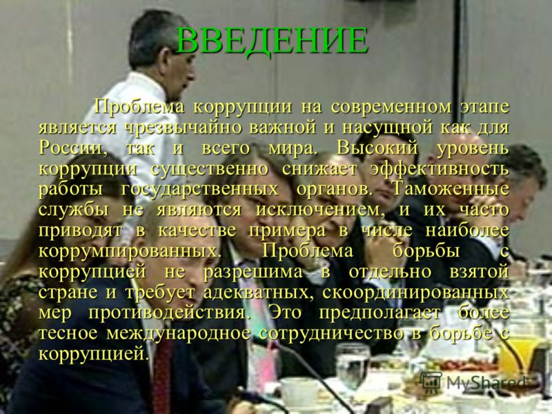 ВВЕДЕНИЕ Проблема коррупции на современном этапе является чрезвычайно важной и насущной как для России, так и всего мира. Высокий уровень коррупции существенно снижает эффективность работы государственных органов. Таможенные службы не являются исключ