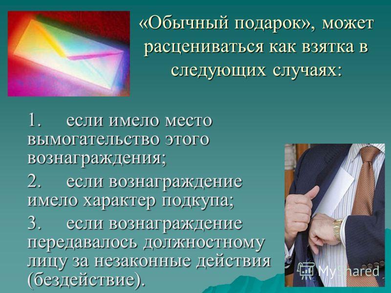 «Обычный подарок», может расцениваться как взятка в следующих случаях: 1.если имело место вымогательство этого вознаграждения; 2.если вознаграждение имело характер подкупа; 3.если вознаграждение передавалось должностному лицу за незаконные действия (
