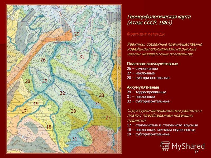 27 Геоморфологическая карта (Атлас СССР, 1983) Фрагмент легенды Равнины, созданные преимущественно новейшими опусканиями на рыхлых неоген-четвертичных отложениях Пластово-аккумулятивные 26 – ступенчатые 27 – наклонные 28 – субгоризонтальные Аккумулят