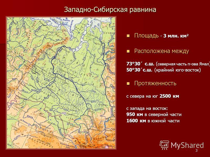 3 Западно-Сибирская равнина Площадь - 3 млн. км 2 Площадь - 3 млн. км 2 Расположена между Расположена между 73°30´ с.ш. ( северная часть п-ова Ямал ) 50°30´с.ш. (крайний юго-восток) Протяженность Протяженность с севера на юг 2500 км с запада на восто