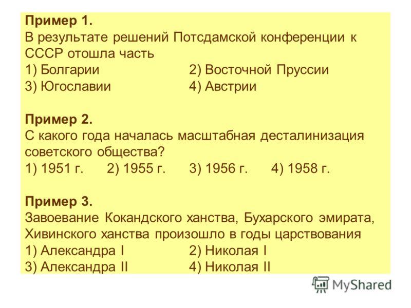 Пример 1. В результате решений Потсдамской конференции к СССР отошла часть 1) Болгарии2) Восточной Пруссии 3) Югославии4) Австрии Пример 2. С какого года началась масштабная десталинизация советского общества? 1) 1951 г.2) 1955 г.3) 1956 г.4) 1958 г.