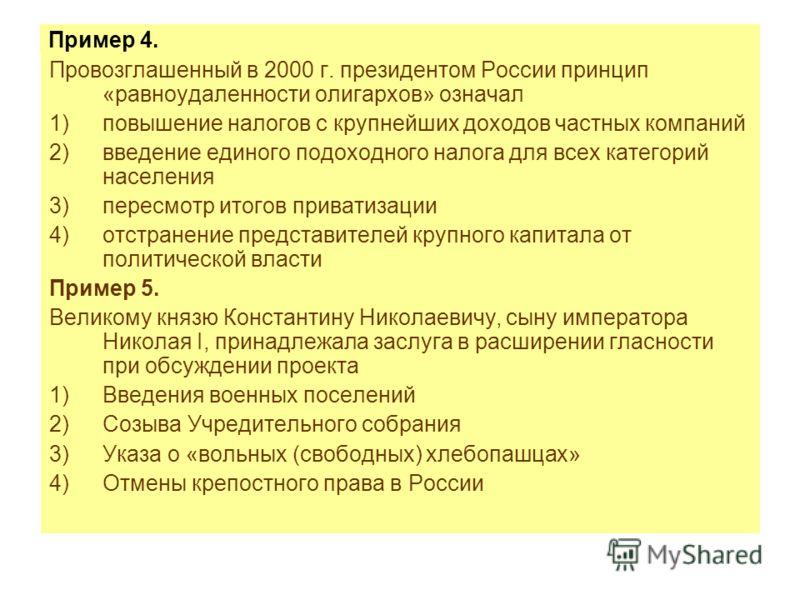 Пример 4. Провозглашенный в 2000 г. президентом России принцип «равноудаленности олигархов» означал 1)повышение налогов с крупнейших доходов частных компаний 2)введение единого подоходного налога для всех категорий населения 3)пересмотр итогов приват