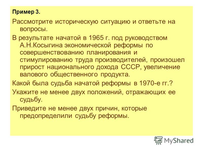 Пример 3. Рассмотрите историческую ситуацию и ответьте на вопросы. В результате начатой в 1965 г. под руководством А.Н.Косыгина экономической реформы по совершенствованию планирования и стимулированию труда производителей, произошел прирост националь