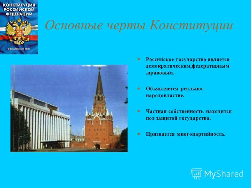 Основные черты Конституции Российское государство является демократическим,федеративным,правовым. Объявляется реальное народовластие. Частная собственность находится под защитой государства. Признается многопартийность.