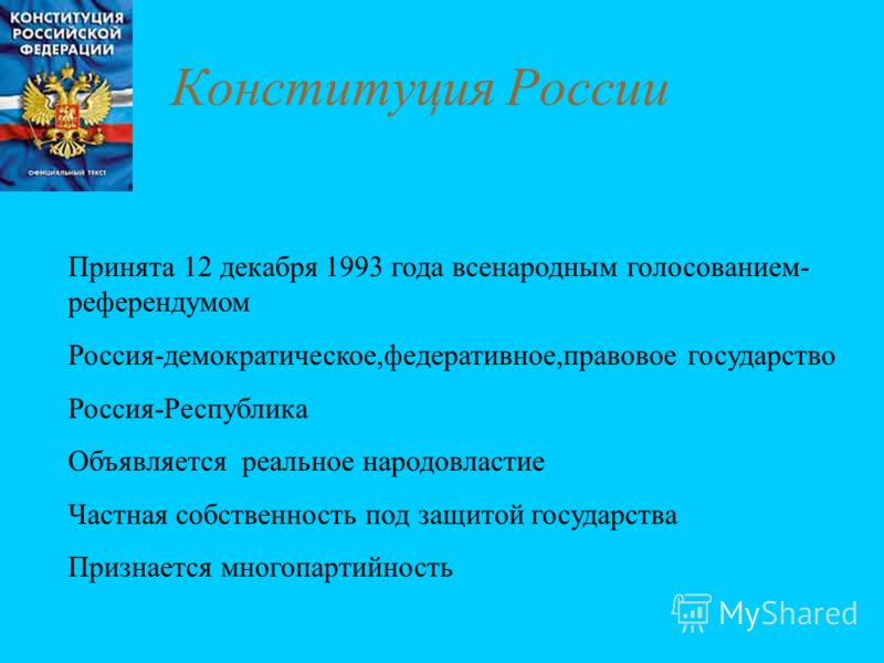 Конституция России Принята 12 декабря 1993 года всенародным голосованием- референдумом Россия-демократическое,федеративное,правовое государство Россия-Республика Объявляется реальное народовластие Частная собственность под защитой государства Признае