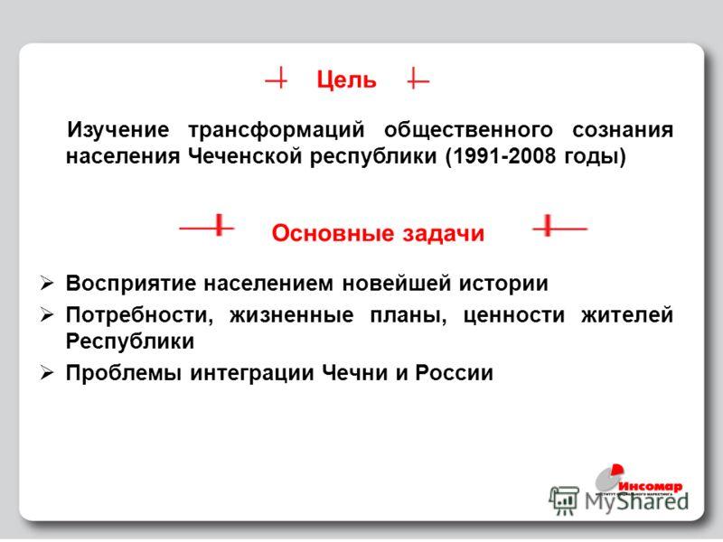 2 Цель Изучение трансформаций общественного сознания населения Чеченской республики (1991-2008 годы) Восприятие населением новейшей истории Потребности, жизненные планы, ценности жителей Республики Проблемы интеграции Чечни и России Основные задачи