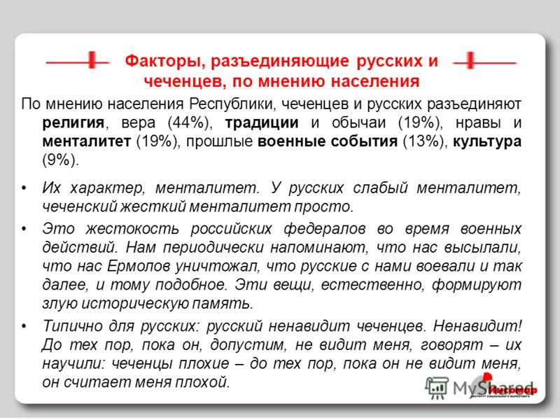 32 Факторы, разъединяющие русских и чеченцев, по мнению населения По мнению населения Республики, чеченцев и русских разъединяют религия, вера (44%), традиции и обычаи (19%), нравы и менталитет (19%), прошлые военные события (13%), культура (9%). Их