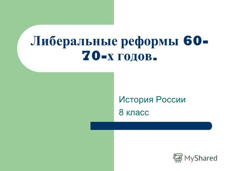 Либеральные реформы 60- 70- х годов. История России 8 класс