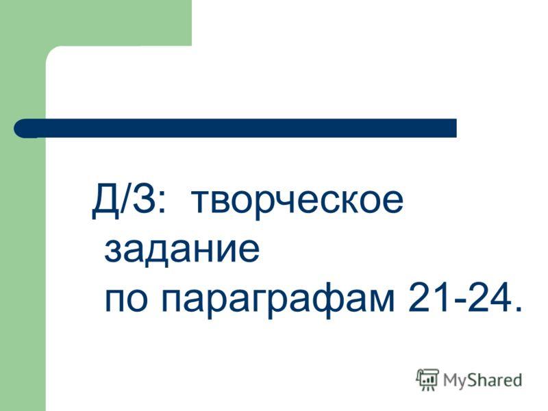 Д/З: творческое задание по параграфам 21-24.