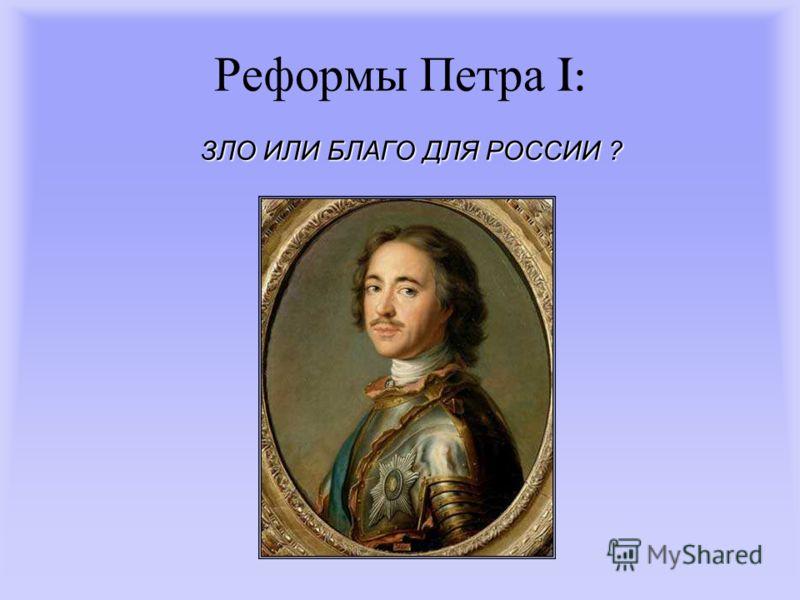 Реформы П етра I: ЗЛО ИЛИ БЛАГО ДЛЯ РОССИИ ?