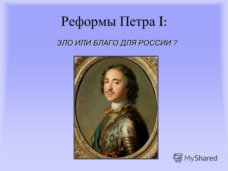 Реформы Петра I: ЗЛО ИЛИ БЛАГО ДЛЯ РОССИИ ?