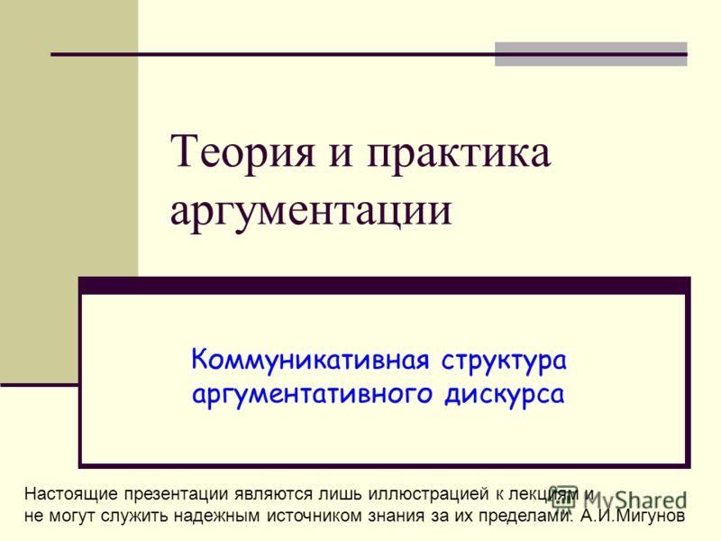 Теория и практика аргументации Коммуникативная структура аргументативного дискурса Настоящие презентации являются лишь иллюстрацией к лекциям и не могут служить надежным источником знания за их пределами. А.И.Мигунов
