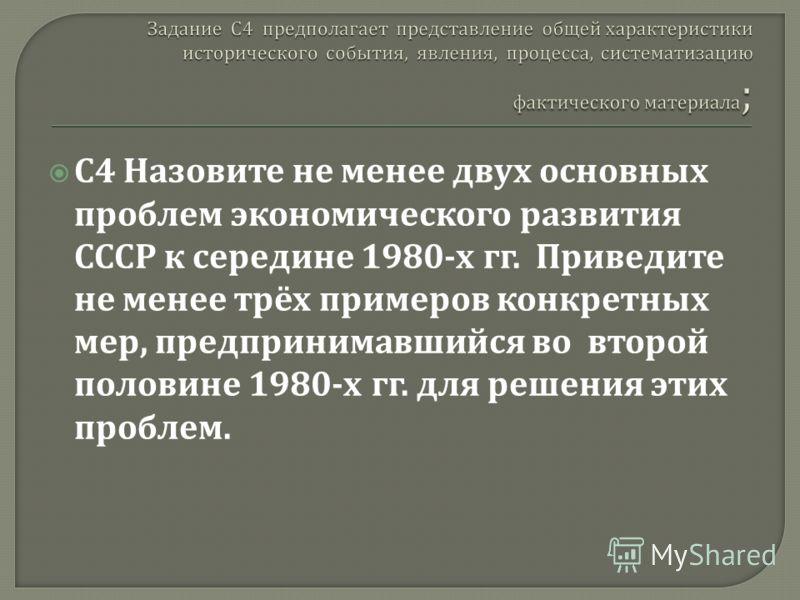 С 4 Назовите не менее двух основных проблем экономического развития СССР к середине 1980- х гг. Приведите не менее трёх примеров конкретных мер, предпринимавшийся во второй половине 1980- х гг. для решения этих проблем.
