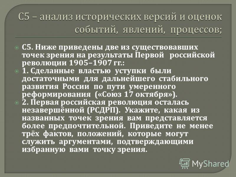 С 5. Ниже приведены две из существовавших точек зрения на результаты Первой российской революции 1905–1907 гг.: 1. Сделанные властью уступки были достаточными для дальнейшего стабильного развития России по пути умеренного реформирования (« Союз 17 ок