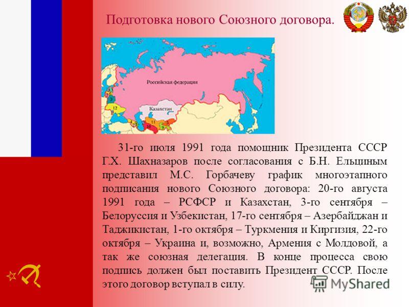 Подготовка нового Союзного договора. 31-го июля 1991 года помощник Президента СССР Г.Х. Шахназаров после согласования с Б.Н. Ельциным представил М.С. Горбачеву график многоэтапного подписания нового Союзного договора: 20-го августа 1991 года – РСФСР