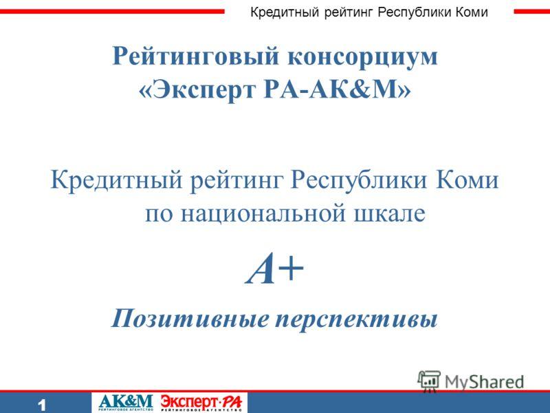 Кредитный рейтинг Республики Коми 1 Рейтинговый консорциум «Эксперт РА-АК&M» Кредитный рейтинг Республики Коми по национальной шкале А+ Позитивные перспективы