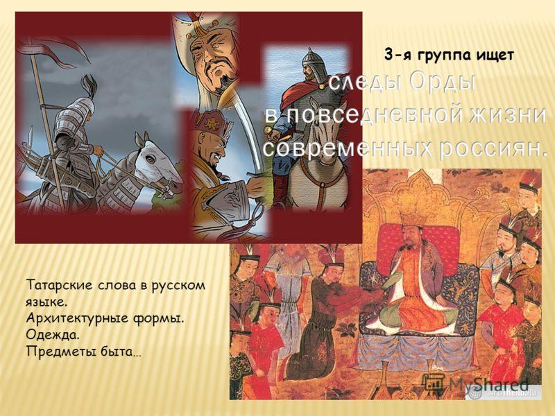 3-я группа ищет Татарские слова в русском языке. Архитектурные формы. Одежда. Предметы быта…