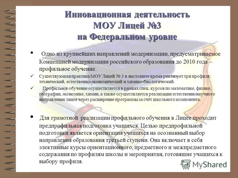 Инновационная деятельность МОУ Лицей 3 на Федеральном уровне Одно из крупнейших направлений модернизации, предусматриваемое Концепцией модернизации российского образования до 2010 года – профильное обучение. Существующая практика МОУ Лицей 3 в настоя