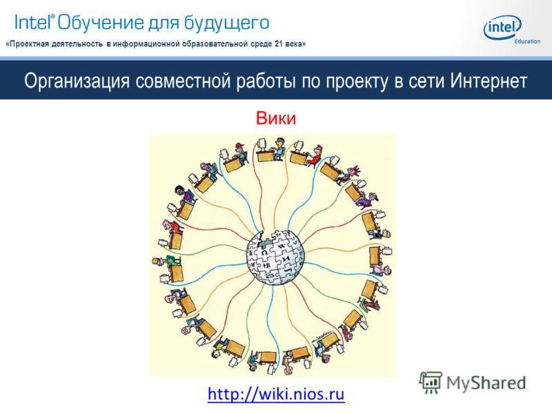 Организация совместной работы по проекту в сети Интернет «Проектная деятельность в информационной образовательной среде 21 века» Вики http://wiki.nios.ru