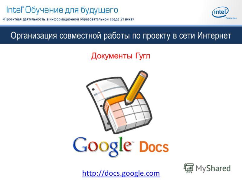 Организация совместной работы по проекту в сети Интернет «Проектная деятельность в информационной образовательной среде 21 века» Документы Гугл http://docs.google.com