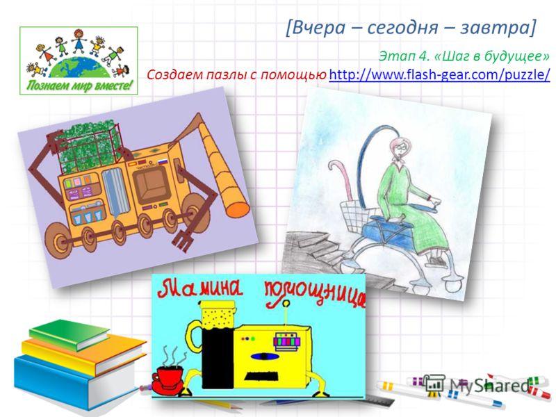 [Вчера – сегодня – завтра] Этап 4. «Шаг в будущее» Создаем пазлы с помощью http://www.flash-gear.com/puzzle/http://www.flash-gear.com/puzzle/