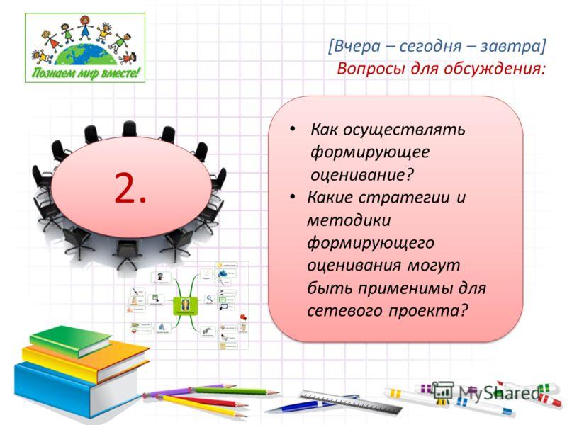 Как осуществлять формирующее оценивание? Какие стратегии и методики формирующего оценивания могут быть применимы для сетевого проекта? 2. [Вчера – сегодня – завтра] Вопросы для обсуждения: