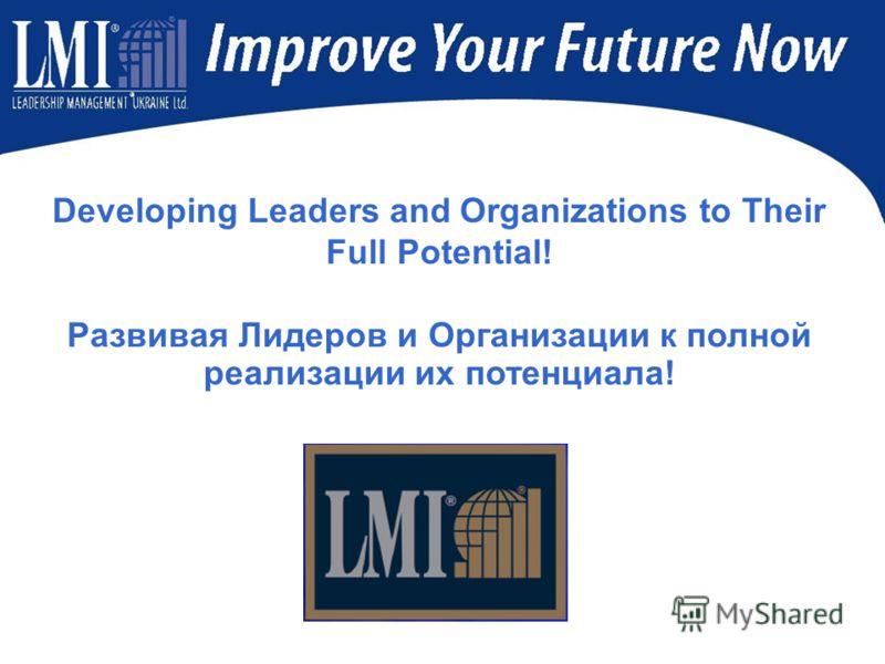 Developing Leaders and Organizations to Their Full Potential! Развивая Лидеров и Организации к полной реализации их потенциала!