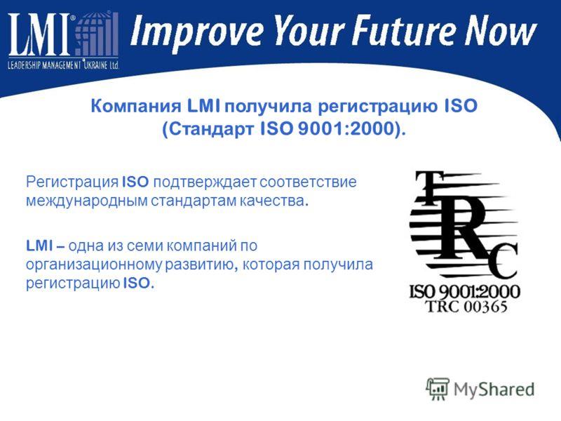 Регистрация ISO подтверждает соответствие международным стандартам качества. LMI – одна из семи компаний по организационному развитию, которая получила регистрацию ISO. Компания LMI получила регистрацию ISO ( Стандарт ISO 9001:2000).