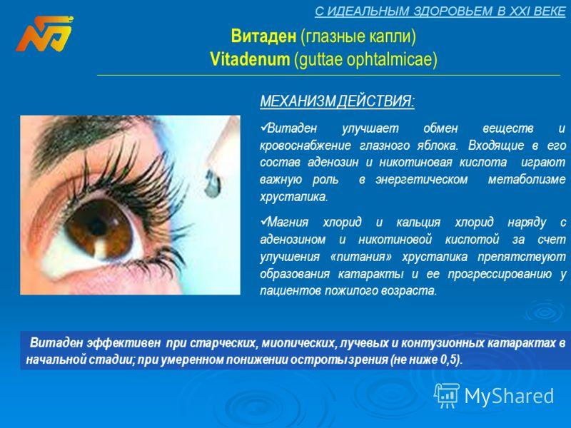 С ИДЕАЛЬНЫМ ЗДОРОВЬЕМ В XXI ВЕКЕ Витаден (глазные капли) Vitadenum (guttae ophtalmicae) МЕХАНИЗМ ДЕЙСТВИЯ: Витаден улучшает обмен веществ и кровоснабжение глазного яблока. Входящие в его состав аденозин и никотиновая кислота играют важную роль в энер