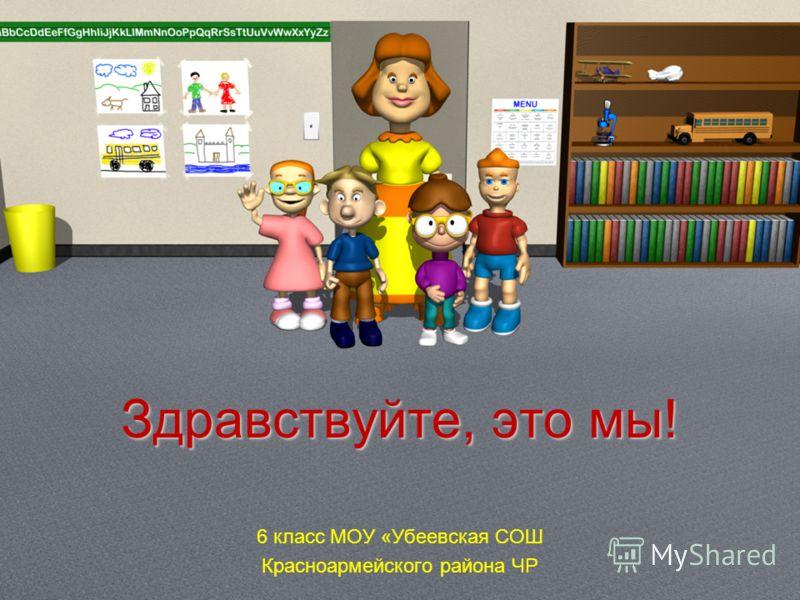 Здравствуйте, это мы! 6 класс МОУ «Убеевская СОШ Красноармейского района ЧР
