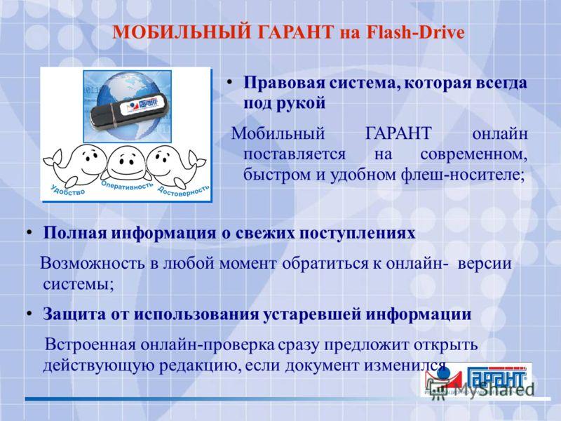 МОБИЛЬНЫЙ ГАРАНТ на Flash-Drive Правовая система, которая всегда под рукой Мобильный ГАРАНТ онлайн поставляется на современном, быстром и удобном флеш-носителе; Полная информация о свежих поступлениях Возможность в любой момент обратиться к онлайн- в