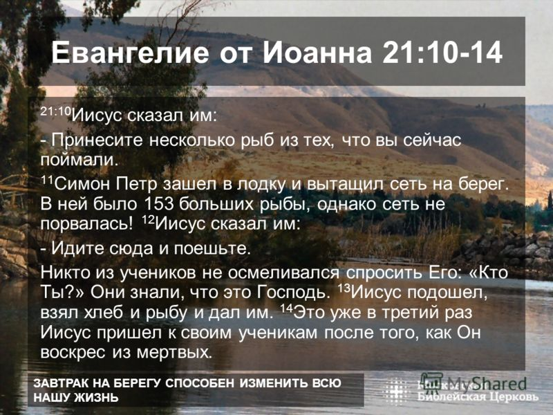 ЗАВТРАК НА БЕРЕГУ СПОСОБЕН ИЗМЕНИТЬ ВСЮ НАШУ ЖИЗНЬ Евангелие от Иоанна 21:10-14 21:10 Иисус сказал им: - Принесите несколько рыб из тех, что вы сейчас поймали. 11 Симон Петр зашел в лодку и вытащил сеть на берег. В ней было 153 больших рыбы, однако с