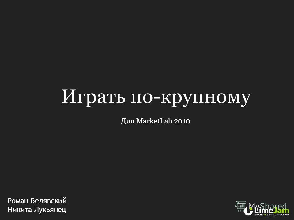 Играть по-крупному Для MarketLab 2010 Роман Белявский Никита Лукьянец