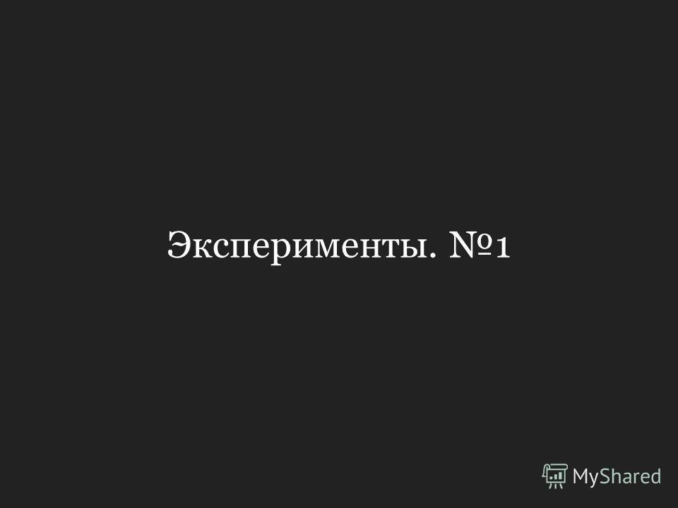 Эксперименты. 1
