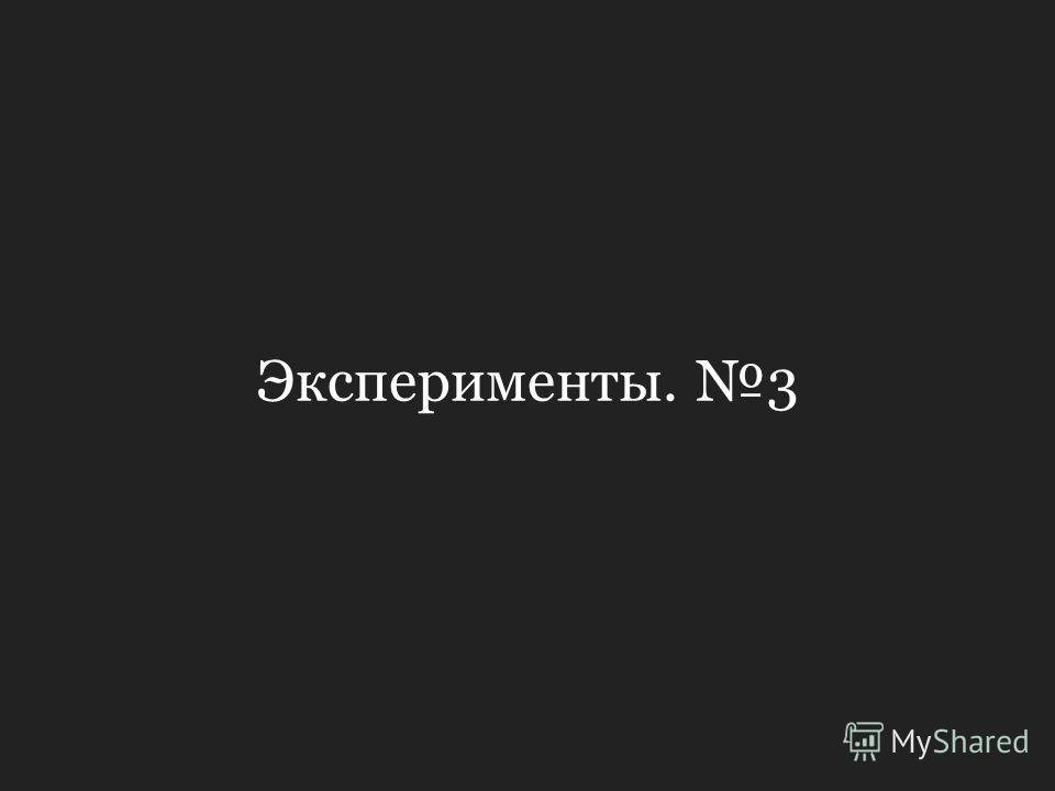 Эксперименты. 3
