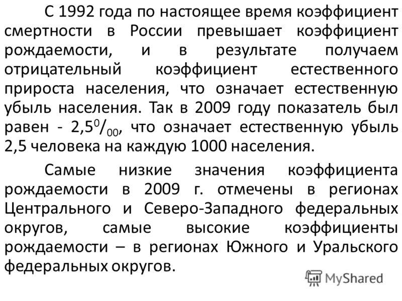 С 1992 года по настоящее время коэффициент смертности в России превышает коэффициент рождаемости, и в результате получаем отрицательный коэффициент естественного прироста населения, что означает естественную убыль населения. Так в 2009 году показател