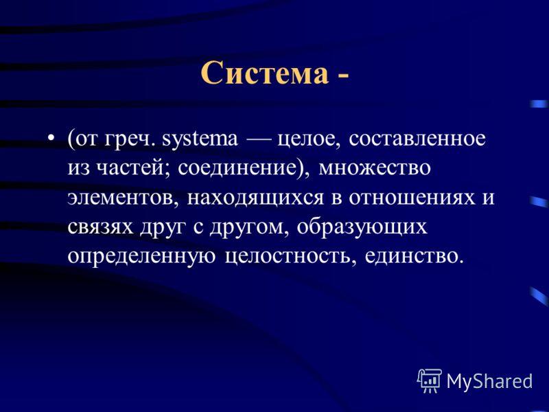 Система - (от греч. systema целое, составленное из частей; соединение), множество элементов, находящихся в отношениях и связях друг с другом, образующих определенную целостность, единство.