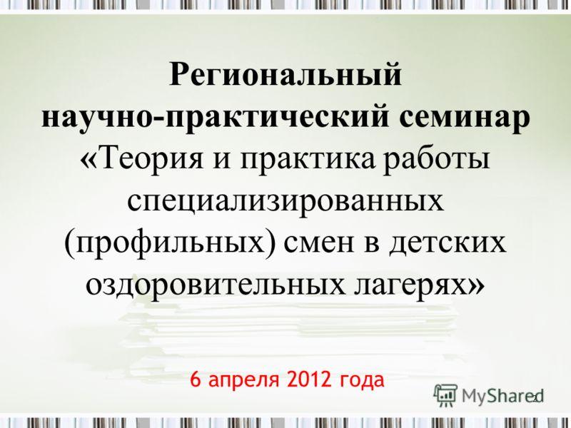 Региональный научно-практический семинар «Теория и практика работы специализированных (профильных) смен в детских оздоровительных лагерях» 6 апреля 2012 года 2