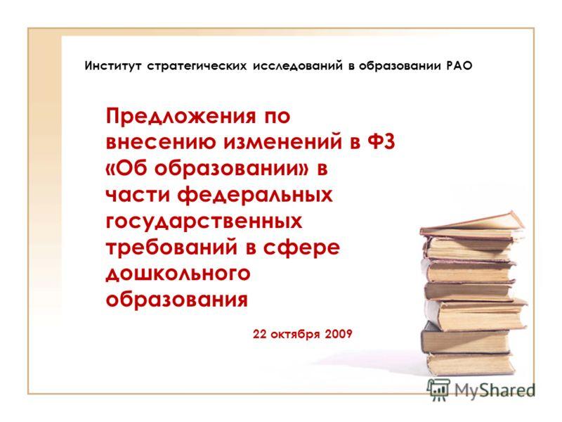 Институт стратегических исследований в образовании РАО Предложения по внесению изменений в ФЗ «Об образовании» в части федеральных государственных требований в сфере дошкольного образования 22 октября 2009